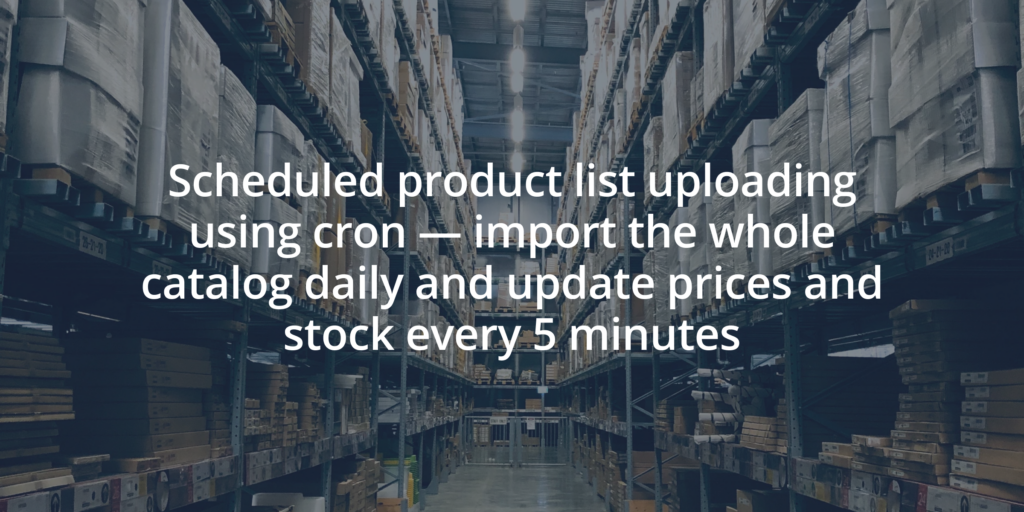 Scheduled product list uploading using cron - import the whole catalog daily and update prices and stock every 5 minutes